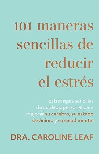 101 maneras sencillas de reducir el estrés: Estrategias sencillas de cuidado personal para mejorar su cerebro, su estado de ánimo y su salud mental - 9781540901798 - Leaf, Caroline Dr.
