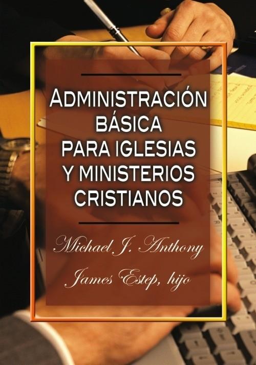 Adminstración Básica para Iglesias y Ministerios Cristianos - 9780311110667 - Michael J. Anthony y James Estep, hijo