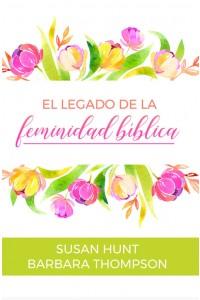El legado de la feminidad bíblica -  - Hunt & Thompson