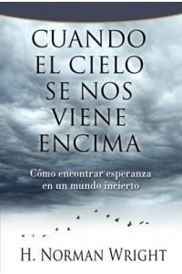 Cuando el cielo se nos viene encima: Cómo encontrar esperanza en un mundo incierto -  - Wright, H. Norman