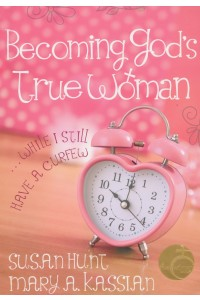 Becoming God's True Woman . . . While I Still Have a Curfew -  - Mary Kassian, Susan Hunt