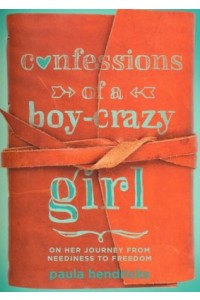 Confessions of a Boy-Crazy Girl: On Her Journey From Neediness to Freedom -  - Hendricks, Paula