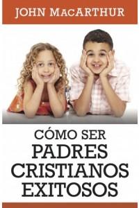 Cómo ser Padres Cristianos Exitosos -  - MacArthur, John