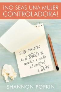 No seas una mujer controladora: Siete mujeres de la Biblia te enseñan a rendir el control a Dios -  - Popkin, Shannon