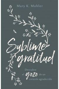 Sublime gratitud: Descubre el gozo de un corazón agradecido -  - Mohler, Mary K.