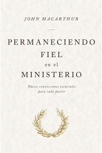 Permaneciendo fiel en el ministerio: Nueve convicciones esenciales para cada pastor -  - MacArthur, John