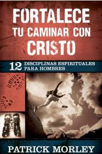 Fortalece tu caminar con Cristo: 12 disciplinas espirituales para hombres -  - Morley, Patrick