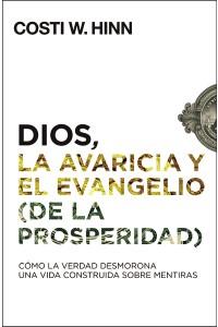Dios, la avaricia y el Evangelio (de la prosperidad) : Cómo la Verdad desmorona una vida construida sobre mentiras -  - Hinn, Costi W.