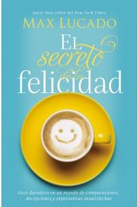 El secreto de la felicidad: Gozo duradero en un mundo de comparaciones, decepciones y expectativas insatisfechas -  - Lucado, Max