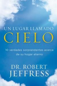 Un Lugar llamado Cielo: 10 verdades sorprendentes acerca de su hogar eterno -  - Jeffres, Robert