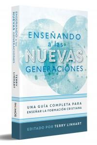 Enseñando a las nuevas generaciones: Una guía completa para enseñar la formación cristiana -  - Linhart, Terry