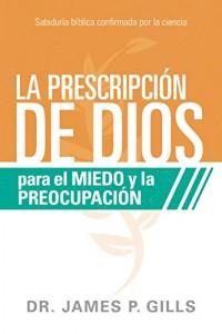 La prescripción de Dios para el miedo y la preocupación: Sabiduría Bíblica confirmada por la ciencia -  - Gills, James