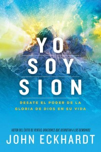 Yo Soy Sion: Desate El Poder de la Gloria de Dios En Su Vida -  - Eckhardt, John