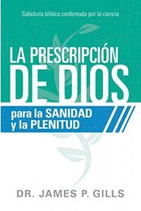 La prescripción de Dios para la sanidad y la plenitud: Sabiduría bíblica confirmada por la ciencia -  - Gills, James
