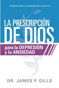 La prescripción de Dios para la depresión y la ansiedad: Sabiduría Bíblica confirmada por la ciencia -  - Gills, James