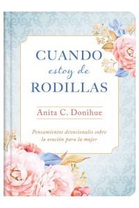 Cuando estoy de rodillas: Pensamientos devocionales sobre la oración para la mujer -  - Donihue, Anita C.
