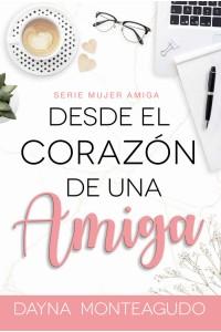 Desde el Corazón de una Amiga: Serie Mujer Amiga -  - Monteagudo, Dayna