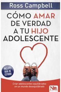 Cómo amar de verdad a tu hijo adolescente: Criar adolescentes equilibrados en un mundo desequilibrado -  - Campbell, Ross