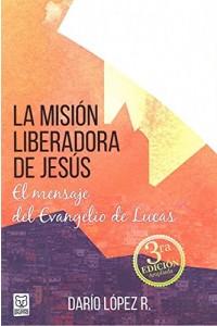 La Misión Liberadora de Jesús: El mensaje del evangelio de Lucas 3ª edición  -  - López, Darío