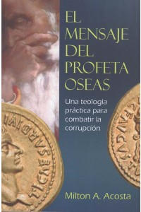 EL MENSAJE DEL PROFETA OSEAS: Una teología práctica para combatir la corrupción -  - Acosta, Milton A.