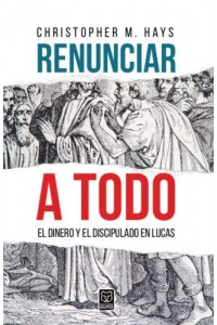 Renunciar a todo: El dinero y el discipulado de Lucas -  - Hays, Christopher M.