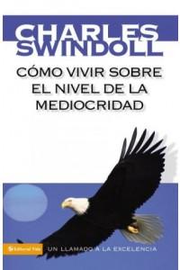 Cómo Vivir sobre el Nivel de la Mediocridad -  - Swindoll, Charles R.