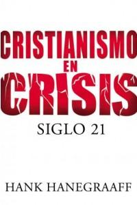 Cristianismo en Crisis: Siglo 21 -  - Hanegraaff, Hank