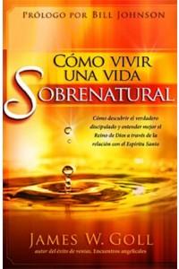 Cómo Vivir Una Vida Sobrenatural -  - Goll, James W.