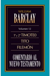 Comentario al N.T. Vol. 12 - 1a y 2a Timoteo, Tito, Filemón -  - Barclay, William